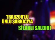 Trabzon'lu Ünlü Sarkıcı'ya Sahnede Silahlı Saldırı…