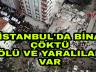 Son Dakika İstanbul'da Bina Çöktü Ölü ve Yaralılar var