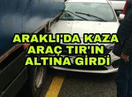 Araklı'da Korkutan kaza Araç Tır'ın Altına Girdi