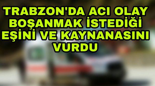 Trabzon'da Bir kişi Eşi ve Kaynanasını vurdu.
