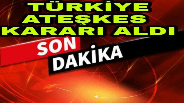 Sondakika Türkiye Ateşkes Kararı Aldı denildi.