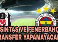 Fenerbahçe ve Beşiktaş Transfer yapamayacak