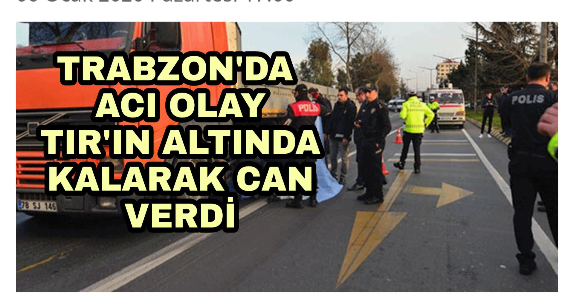 Trabzon'da   Tır'ın Altında Kalarak Can verdi