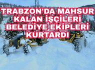 Kardan dolayı Mahsur kalan işçileri Belediye ekipleri kurtardı.