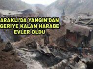 Araklı'da Yangından geriye harabe evler kaldı